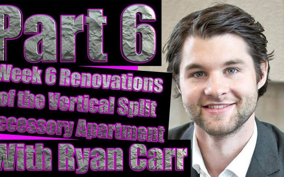 Part 6: Week 6 Renovations of the Vertical Split Accessory Apartment with Ryan Carr & Adrian Ede