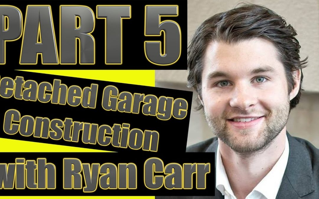 Part 5: Detached Garage Construction with Ryan Carr & Adrian Ede